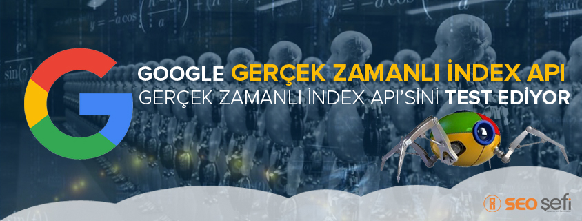 Google Gerçek Zamanlı index API'sini Test Ediyor