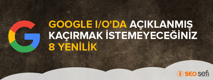 Google I/O'da Açıklanmış Kaçırmak İstemeyeceğiniz 8 Yenilik