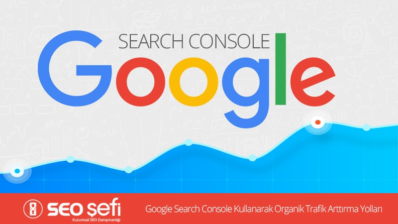 Google Search Console Kullanarak Organik Trafik Arttırma Yolları