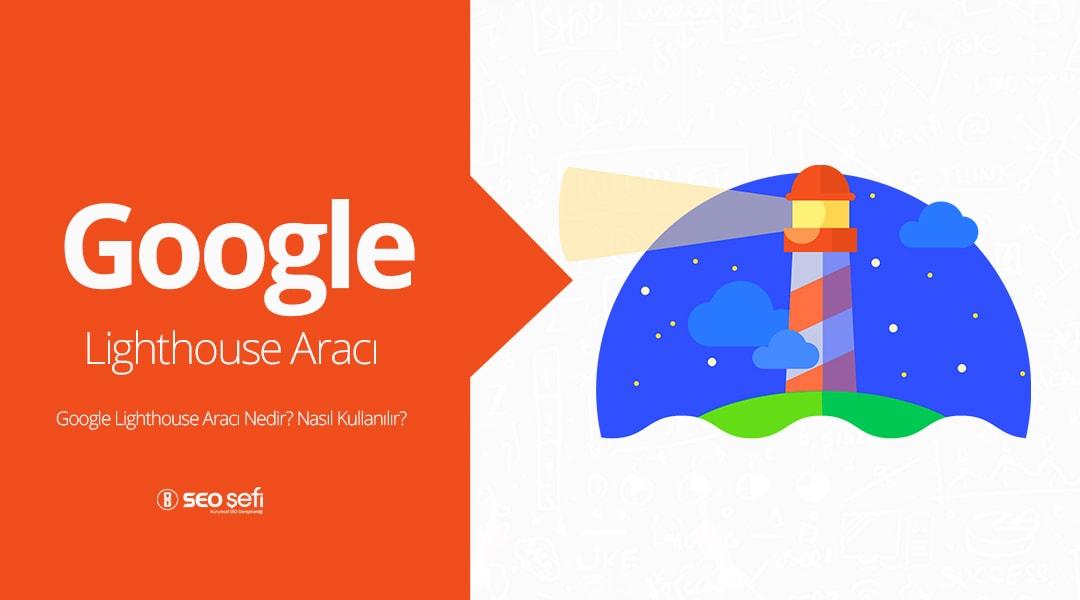 Google Lighthouse Aracı Nedir? Nasıl Kullanılır?
