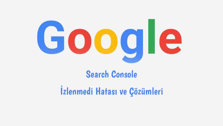 Google Search Console İzlenmedi Hatası Nedir? Nasıl Çözülür?